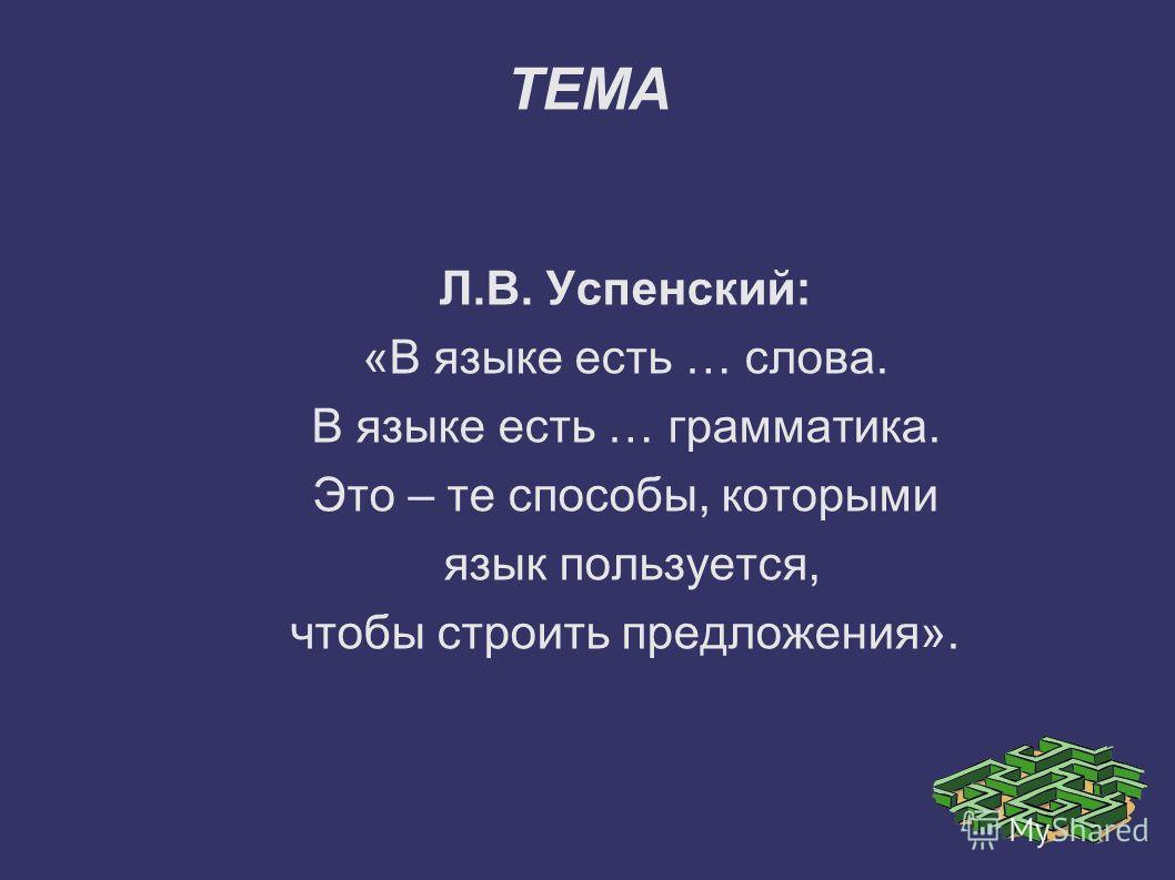 ТЕМА Л.В. Успенский: «В языке есть … слова. В языке есть … грамматика. Это – те способы, которыми язык пользуется, чтобы строить предложения».
