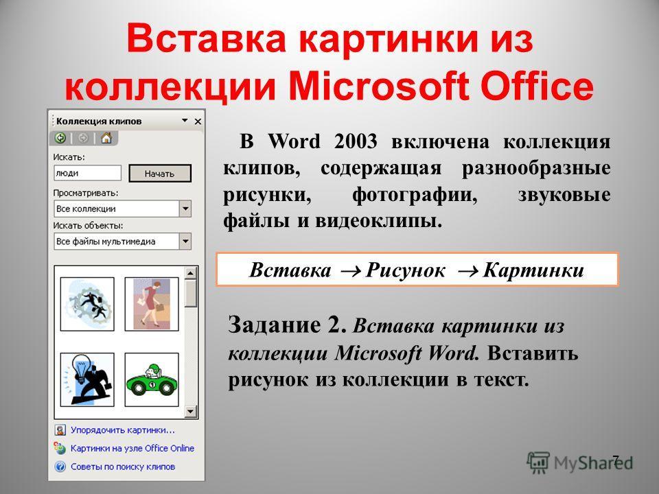 Вставка картинки из коллекции Microsoft Office 7 В Word 2003 включена коллекция клипов, содержащая разнообразные рисунки, фотографии, звуковые файлы и видеоклипы. Вставка Рисунок Картинки Задание 2. Вставка картинки из коллекции Microsoft Word. Встав