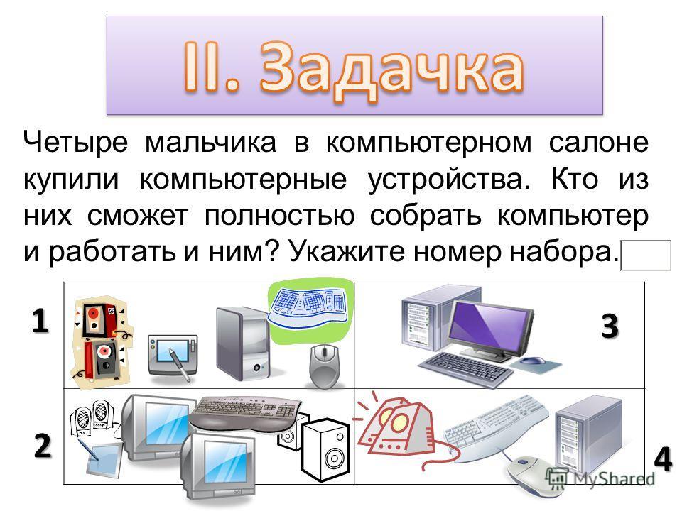 Четыре мальчика в компьютерном салоне купили компьютерные устройства. Кто из них сможет полностью собрать компьютер и работать и ним? Укажите номер набора. 1 2 3 4