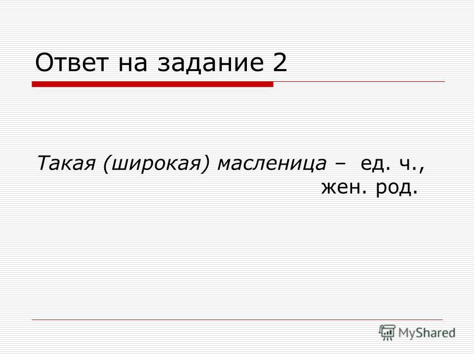 Ответ на задание 2 Такая (широкая) масленица – ед. ч., жен. род.