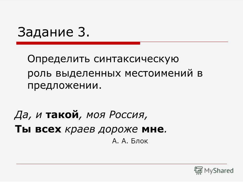 Задание 3. Определить синтаксическую роль выделенных местоимений в предложении. Да, и такой, моя Россия, Ты всех краев дороже мне. А. А. Блок