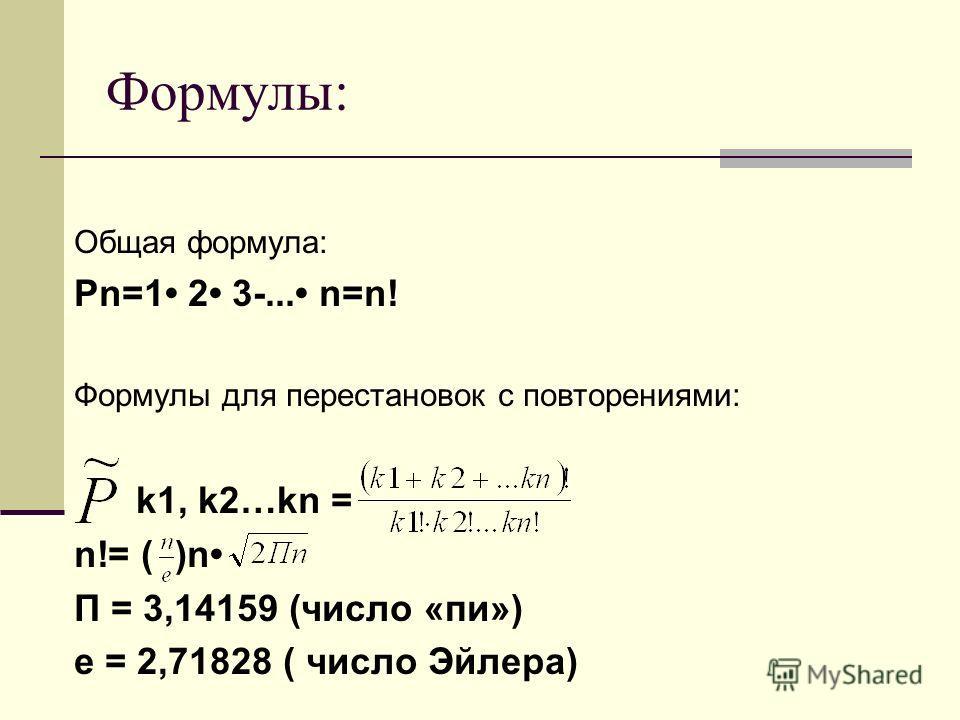 Формулы: Общая формула: Рn=1 2 3-... n=n! Формулы для перестановок с повторениями: k1, k2…kn = n!= ( )n П = 3,14159 (число «пи») е = 2,71828 ( число Эйлера)