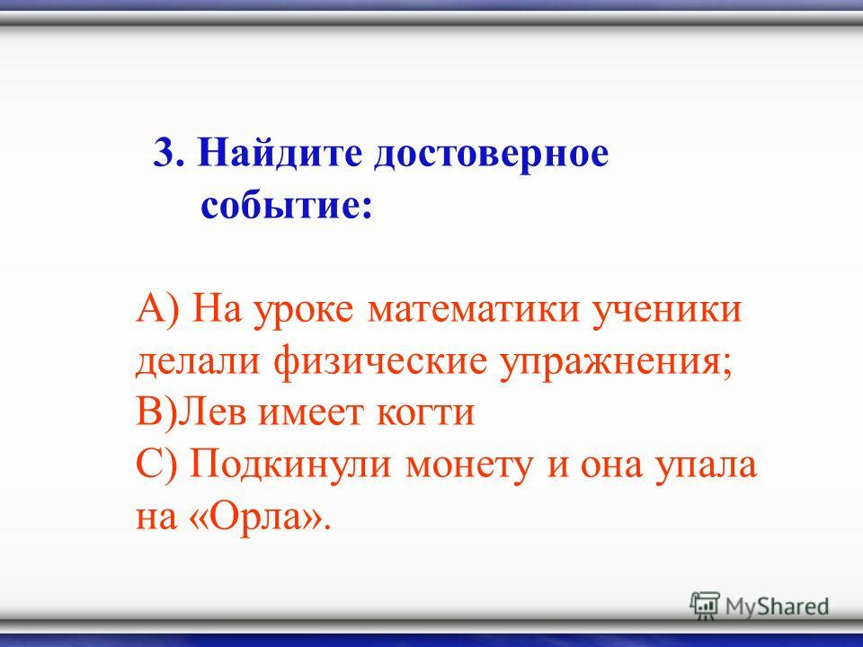 3. Найдите достоверное событие: А) На уроке математики ученики делали физические упражнения; В)Лев имеет когти С) Подкинули монету и она упала на «Орла».