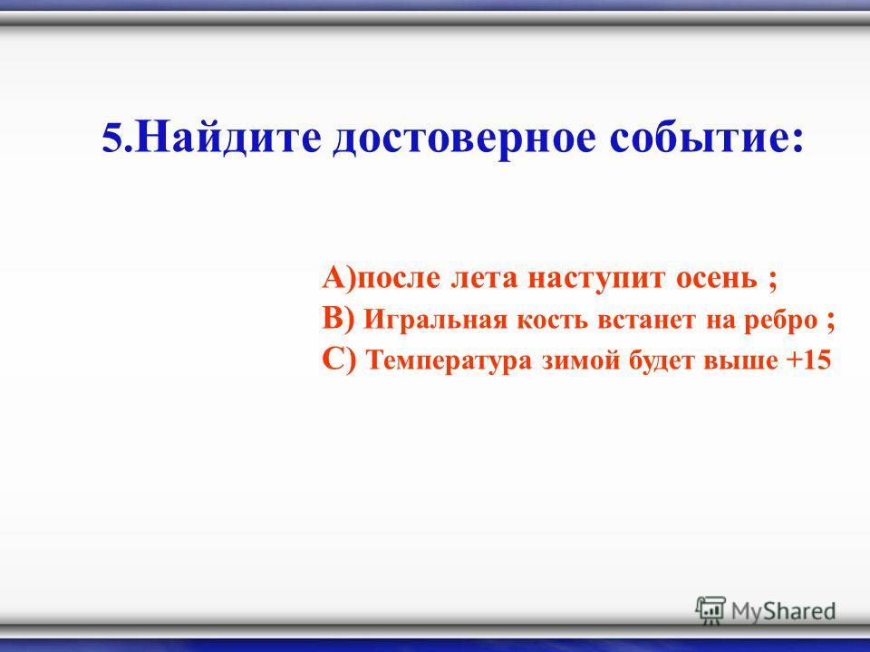 5. Найдите достоверное событие: А)после лета наступит осень ; В) Игральная кость встанет на ребро ; С) Температура зимой будет выше +15