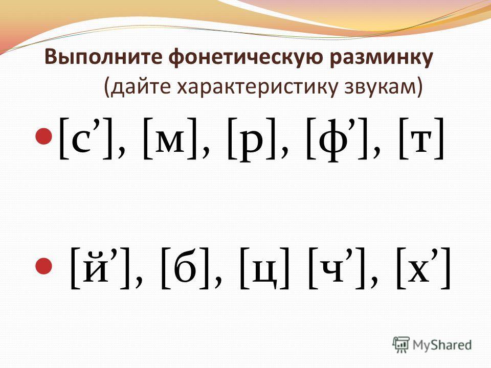 Выполните фонетическую разминку (дайте характеристику звукам) [c], [м], [р], [ф], [т] [й], [б], [ц] [ч], [x]