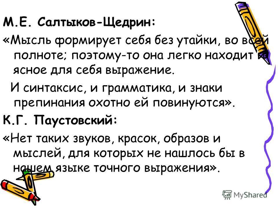 М.Е. Салтыков-Щедрин: «Мысль формирует себя без утайки, во всей полноте; поэтому-то она легко находит и ясное для себя выражение. И синтаксис, и грамматика, и знаки препинания охотно ей повинуются». К.Г. Паустовский: «Нет таких звуков, красок, образо