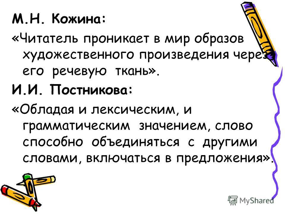 М.Н. Кожина: «Читатель проникает в мир образов художественного произведения через его речевую ткань». И.И. Постникова: «Обладая и лексическим, и грамматическим значением, слово способно объединяться с другими словами, включаться в предложения».