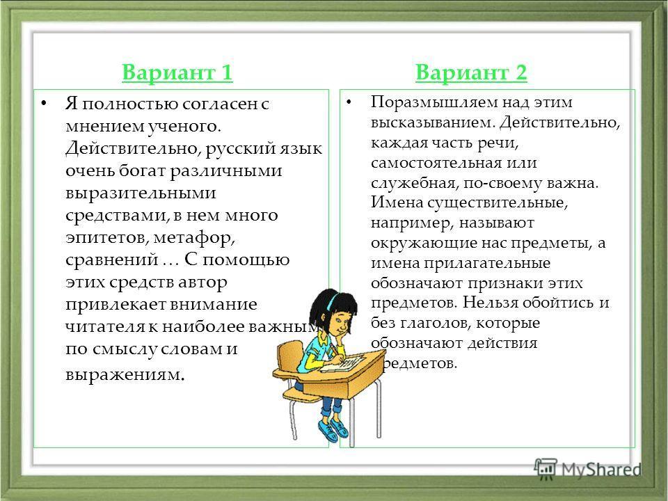 Вариант 1 Я полностью согласен с мнением ученого. Действительно, русский язык очень богат различными выразительными средствами, в нем много эпитетов, метафор, сравнений … С помощью этих средств автор привлекает внимание читателя к наиболее важным по