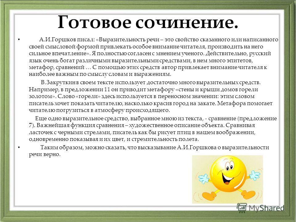 Готовое сочинение. А.И.Горшков писал: «Выразительность речи – это свойство сказанного или написанного своей смысловой формой привлекать особое внимание читателя, производить на него сильное впечатление». Я полностью согласен с мнением ученого. Действ