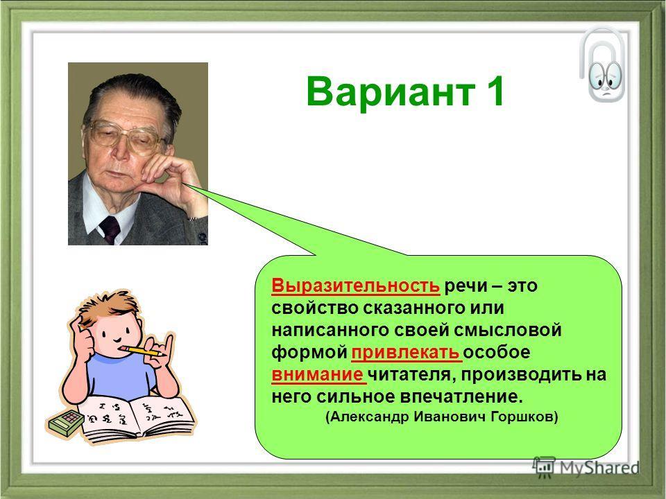 Вариант 1 Выразительность речи – это свойство сказанного или написанного своей смысловой формой привлекать особое внимание читателя, производить на него сильное впечатление. (Александр Иванович Горшков)