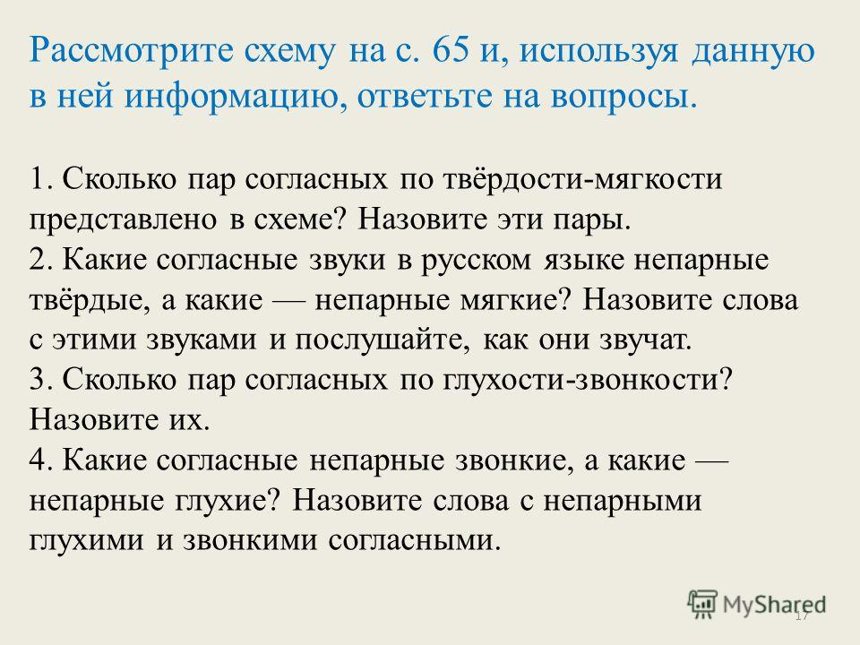 Рассмотрите схему на с. 65 и, используя данную в ней информацию, ответьте на вопросы. 1. Сколько пар согласных по твёрдости-мягкости представлено в схеме? Назовите эти пары. 2. Какие согласные звуки в русском языке непарные твёрдые, а какие непарные