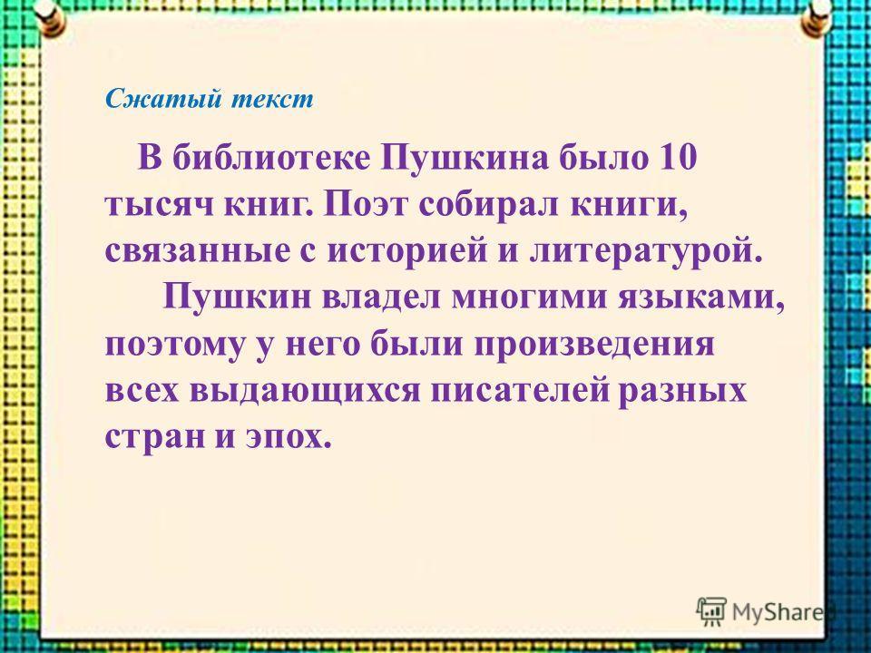 Сжатый текст В библиотеке Пушкина было 10 тысяч книг. Поэт собирал книги, связанные с историей и литературой. Пушкин владел многими языками, поэтому у него были произведения всех выдающихся писателей разных стран и эпох.