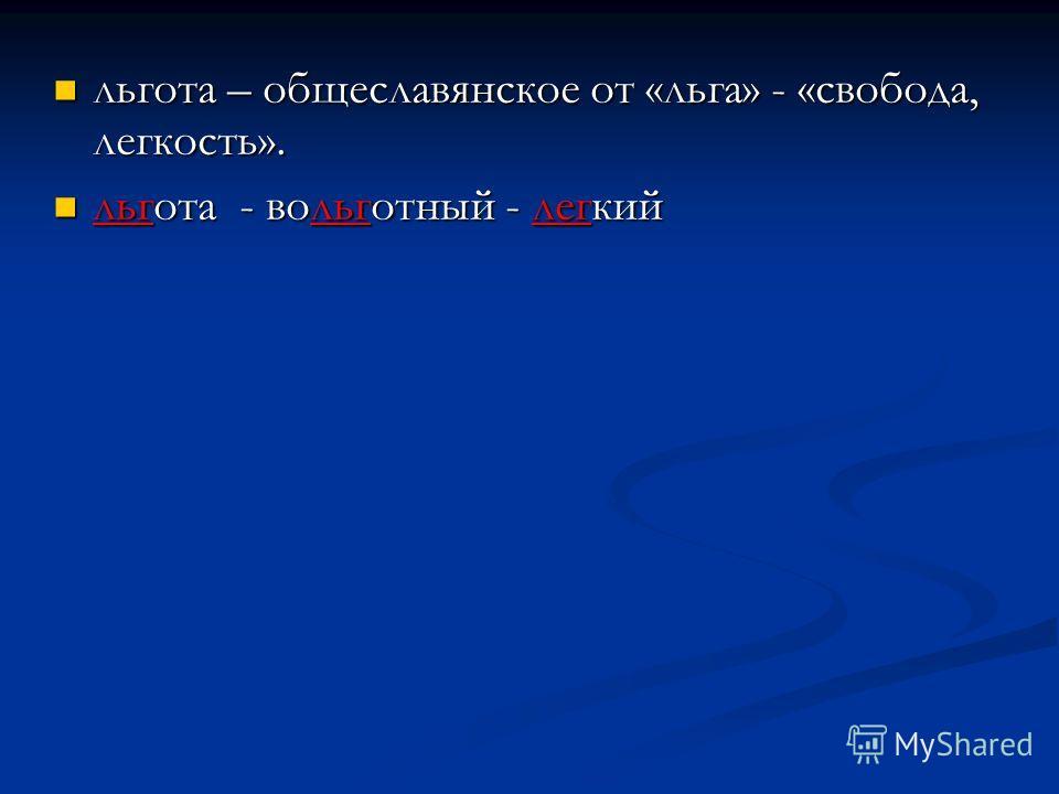 льгота – общеславянское от «льга» - «свобода, легкость». льгота – общеславянское от «льга» - «свобода, легкость». льгота - вольготный - легкий льгота - вольготный - легкий