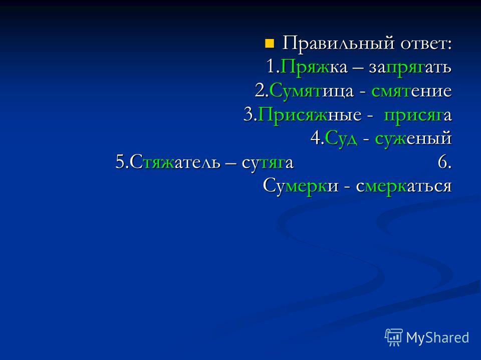 Правильный ответ: 1.Пряжка – запрягать 2.Сумятица - смятение 3.Присяжные - присяга 4.Суд - суженый 5.Стяжатель – сутяга 6. Сумерки - смеркаться Правильный ответ: 1.Пряжка – запрягать 2.Сумятица - смятение 3.Присяжные - присяга 4.Суд - суженый 5.Стяжа