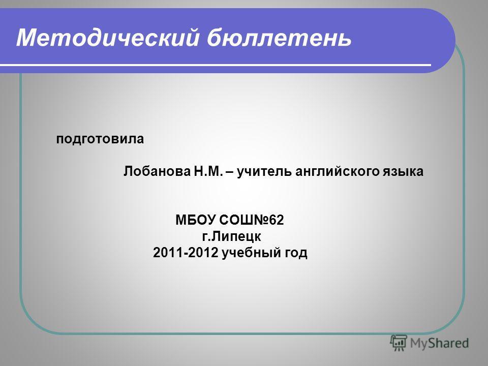 Методический бюллетень подготовила Лобанова Н.М. – учитель английского языка МБОУ СОШ62 г.Липецк 2011-2012 учебный год