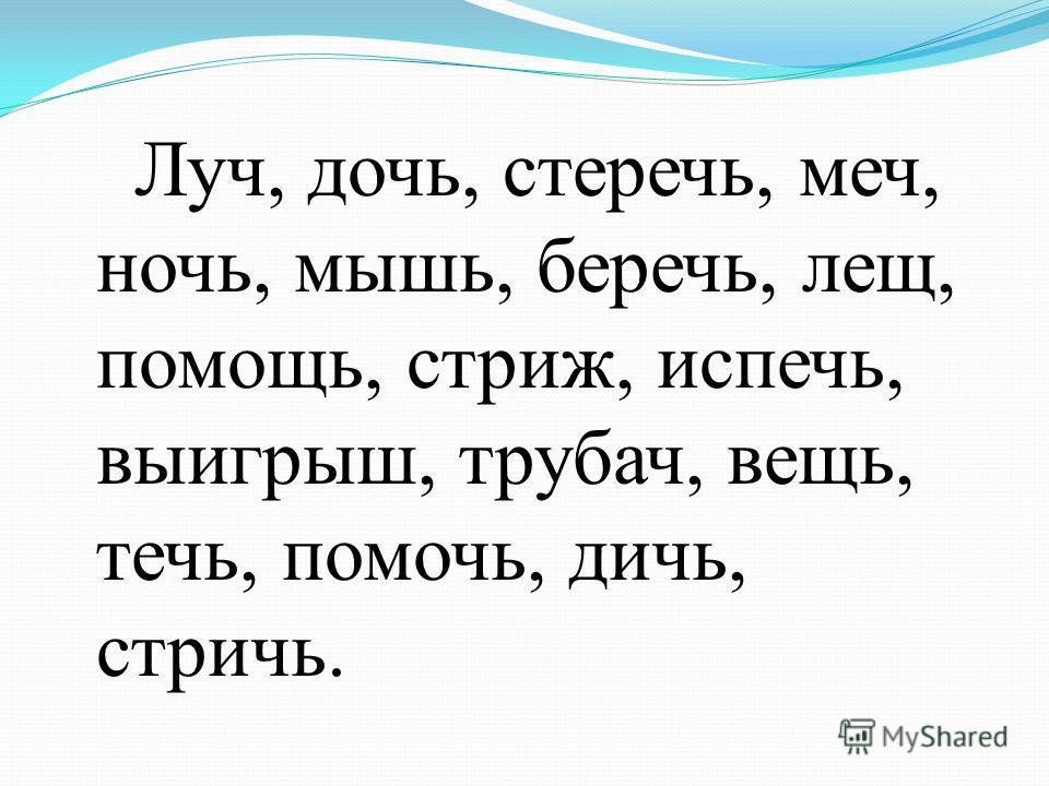 Луч, дочь, стеречь, меч, ночь, мышь, беречь, лещ, помощь, стриж, испечь, выигрыш, трубач, вещь, течь, помочь, дичь, стричь.