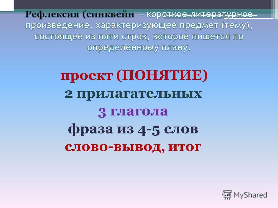 проект (ПОНЯТИЕ) 2 прилагательных 3 глагола фраза из 4-5 слов слово-вывод, итог