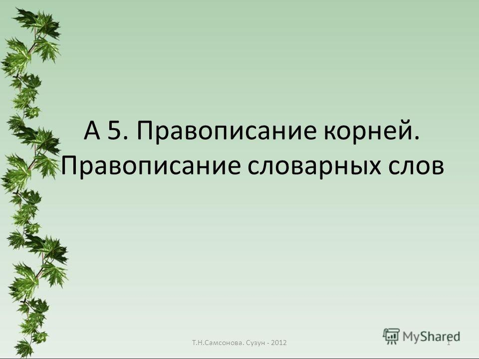 А 5. Правописание корней. Правописание словарных слов 1Т.Н.Самсонова. Сузун - 2012