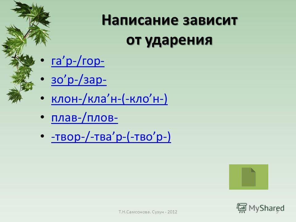 Написание зависит от ударения гар-/гор- гар-/гор- зор-/зар- зор-/зар- клон-/клан-(-клон-) клон-/клан-(-клон-) плав-/плов- -твор-/-твар-(-твор-) -твор-/-твар-(-твор-) Т.Н.Самсонова. Сузун - 20129