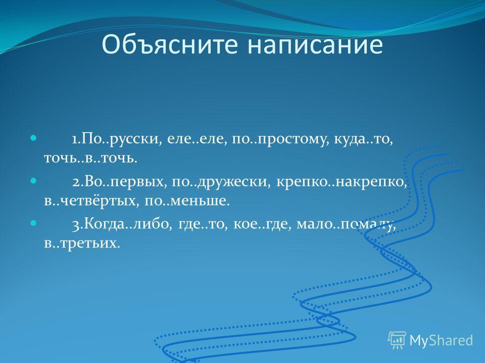 Объясните написание 1.По..русски, еле..еле, по..простому, куда..то, точь..в..точь. 2.Во..первых, по..дружески, крепко..накрепко, в..четвёртых, по..меньше. 3.Когда..либо, где..то, кое..где, мало..помалу, в..третьих.