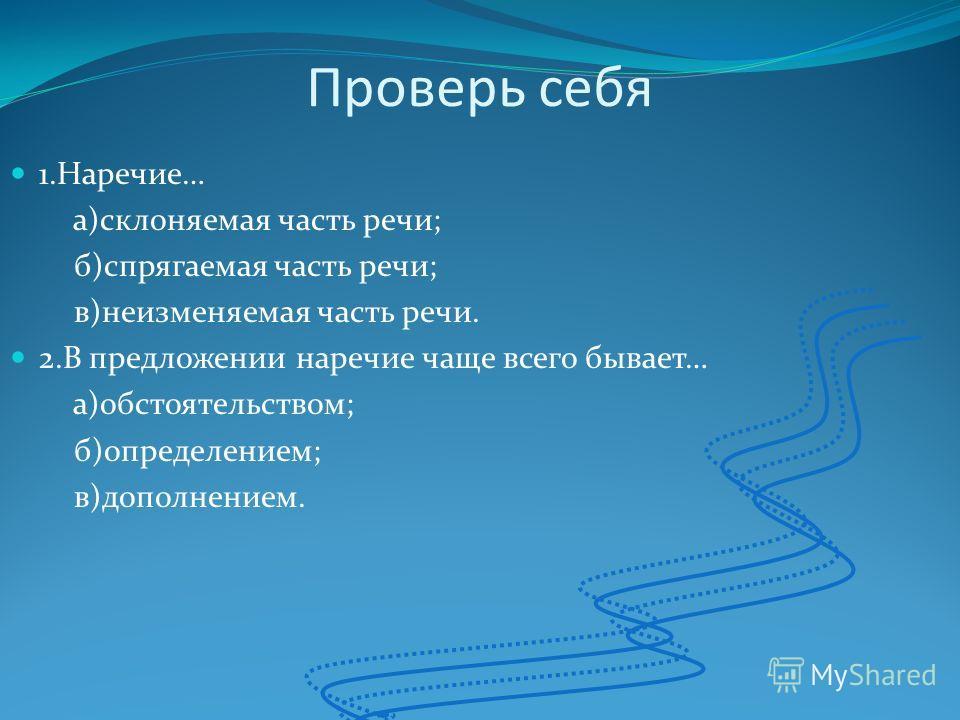 Проверь себя 1.Наречие… а)склоняемая часть речи; б)спрягаемая часть речи; в)неизменяемая часть речи. 2.В предложении наречие чаще всего бывает… а)обстоятельством; б)определением; в)дополнением.