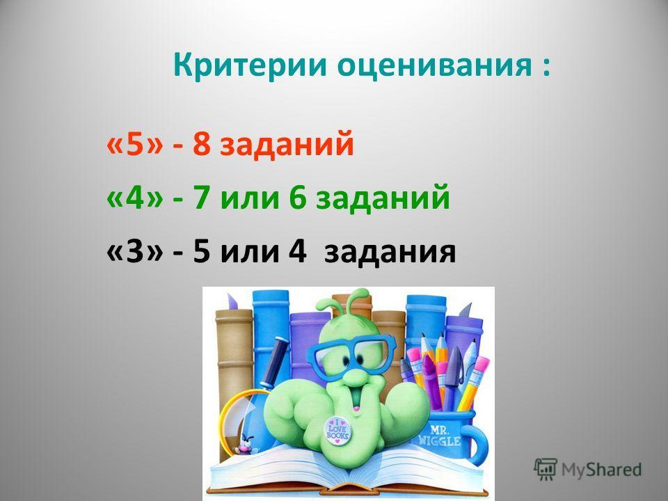 Критерии оценивания : «5» - 8 заданий «4» - 7 или 6 заданий «3» - 5 или 4 задания