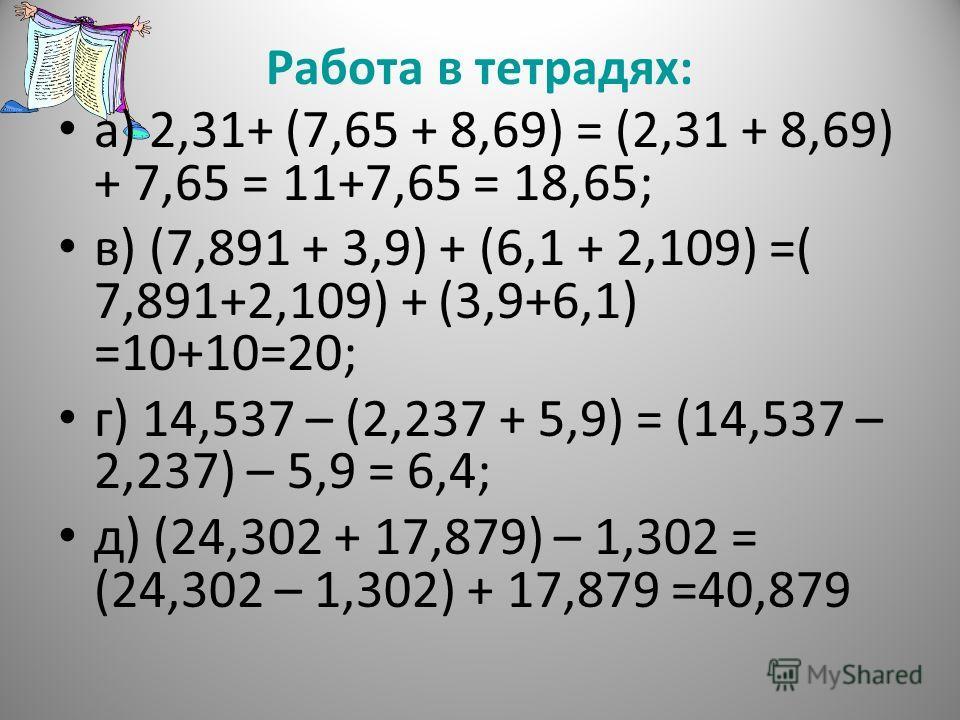 Работа в тетрадях: а) 2,31+ (7,65 + 8,69) = (2,31 + 8,69) + 7,65 = 11+7,65 = 18,65; в) (7,891 + 3,9) + (6,1 + 2,109) =( 7,891+2,109) + (3,9+6,1) =10+10=20; г) 14,537 – (2,237 + 5,9) = (14,537 – 2,237) – 5,9 = 6,4; д) (24,302 + 17,879) – 1,302 = (24,3