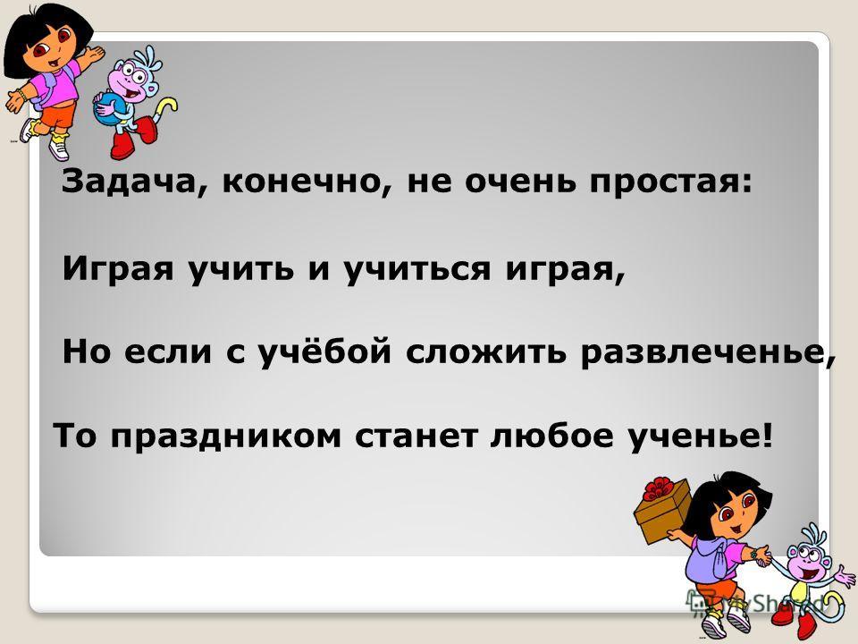 Задача, конечно, не очень простая: Играя учить и учиться играя, Но если с учёбой сложить развлеченье, То праздником станет любое ученье!