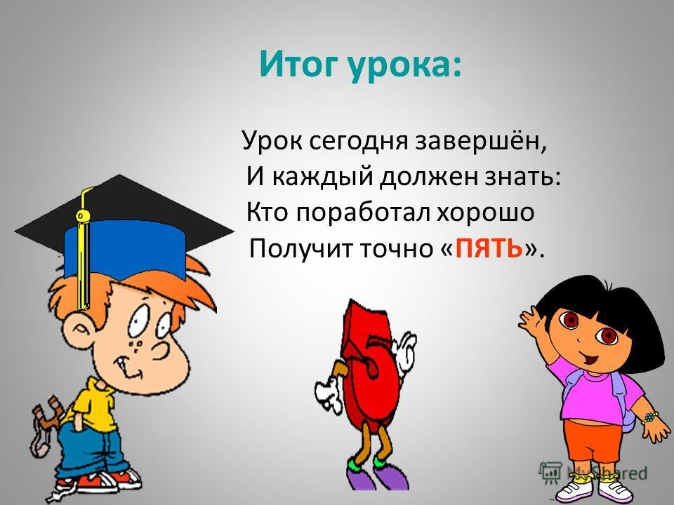 Итог урока: Урок сегодня завершён, И каждый должен знать: Кто поработал хорошо Получит точно «ПЯТЬ».