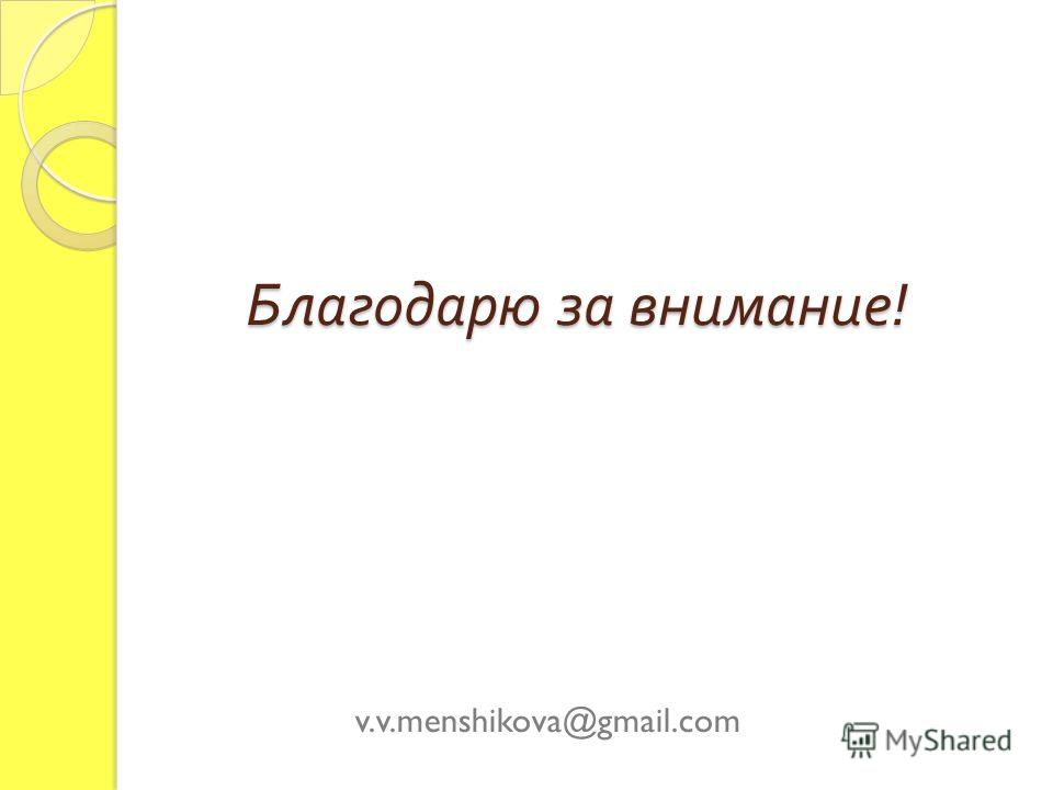 Благодарю за внимание ! v.v.menshikova@gmail.com