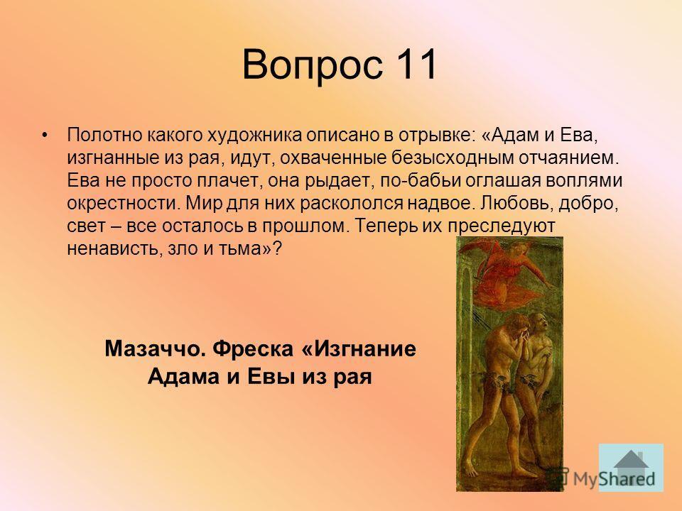 Вопрос 11 Полотно какого художника описано в отрывке: «Адам и Ева, изгнанные из рая, идут, охваченные безысходным отчаянием. Ева не просто плачет, она рыдает, по-бабьи оглашая воплями окрестности. Мир для них раскололся надвое. Любовь, добро, свет –