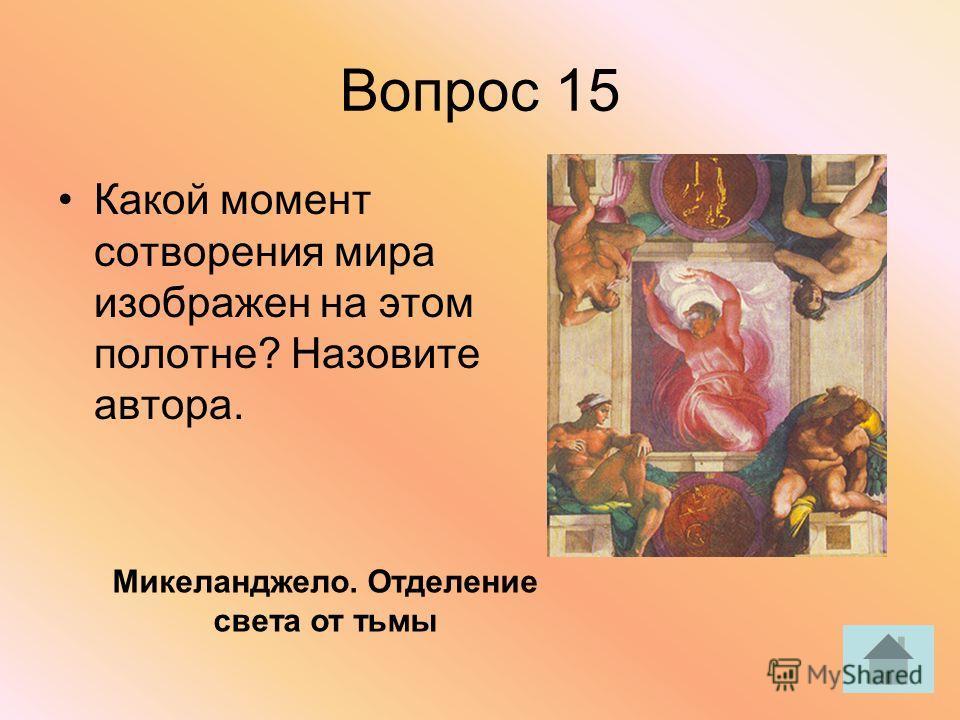 Вопрос 15 Какой момент сотворения мира изображен на этом полотне? Назовите автора. Микеланджело. Отделение света от тьмы