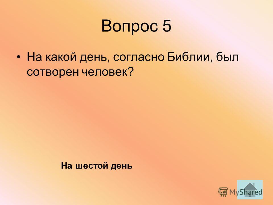 Вопрос 5 На какой день, согласно Библии, был сотворен человек? На шестой день