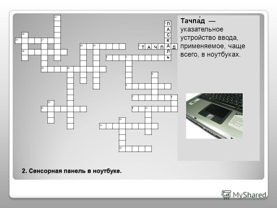 2. Сенсорная панель в ноутбуке. 2. Сенсорная панель в ноутбуке. Тачпа́д указательное устройство ввода, применяемое, чаще всего, в ноутбуках. 14 1 16 15 17 23 24 2 18 3 4 19 20 6 5 7 8 22 21 9 10 12 11 13 Т А Ч П Д