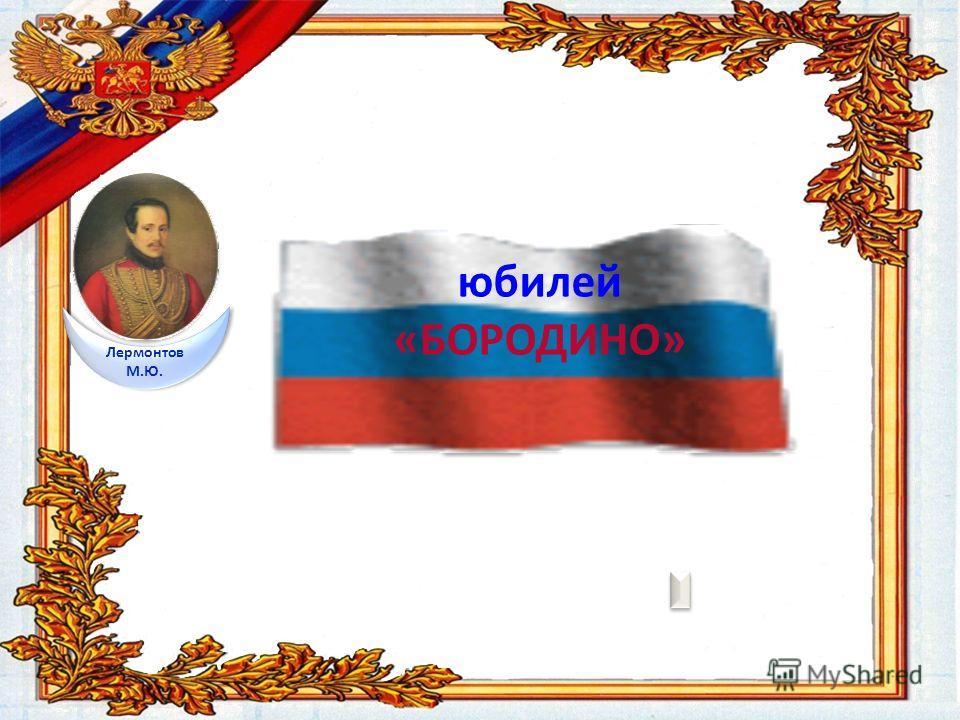юбилей «БОРОДИНО» Лермонтов М.Ю.
