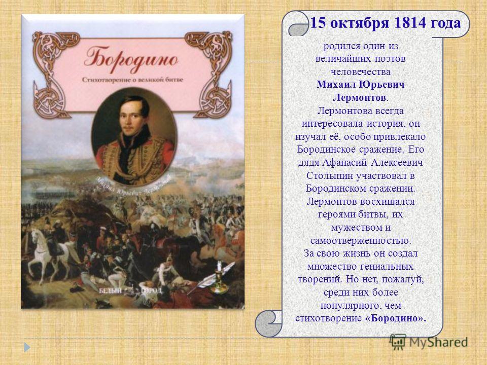 15 октября 1814 года родился один из величайших поэтов человечества Михаил Юрьевич Лермонтов. Лермонтова всегда интересовала история, он изучал её, особо привлекало Бородинское сражение. Его дядя Афанасий Алексеевич Столыпин участвовал в Бородинском