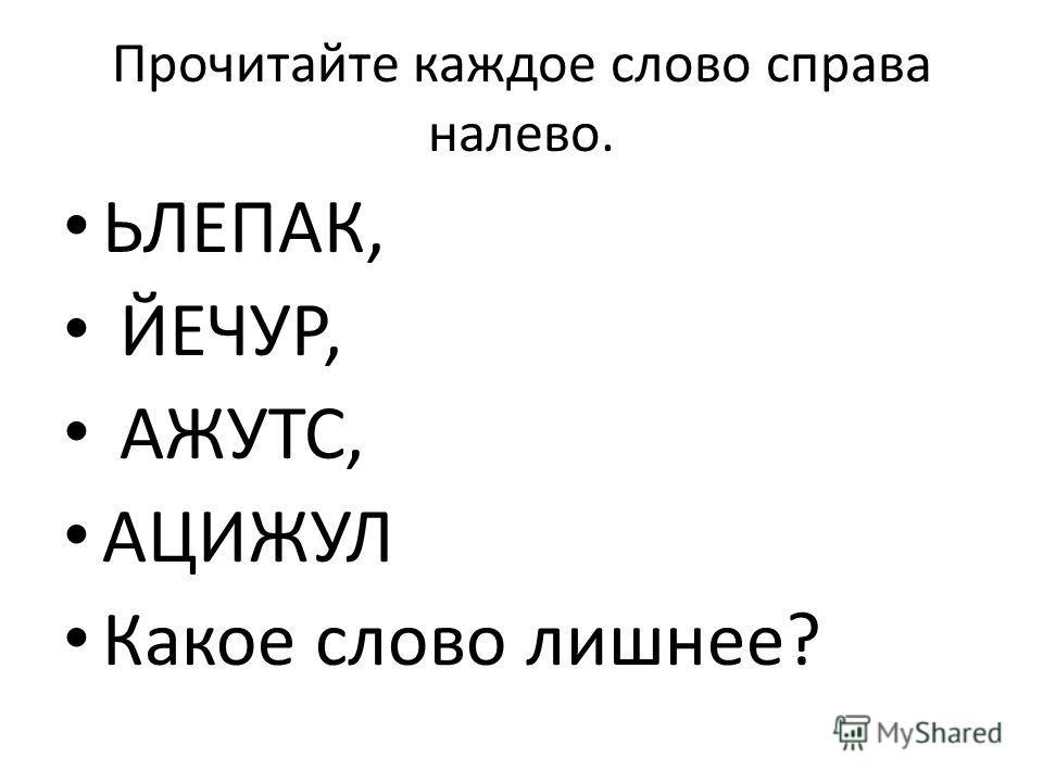 Прочитайте каждое слово справа налево. ЬЛЕПАК, ЙЕЧУР, АЖУТС, АЦИЖУЛ Какое слово лишнее?