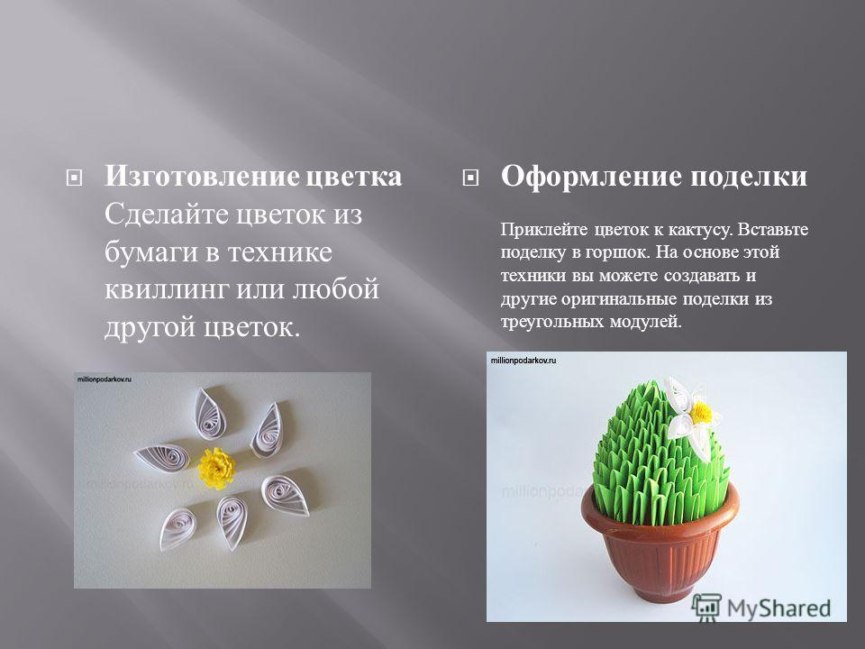 Изготовление цветка Сделайте цветок из бумаги в технике квиллинг или любой другой цветок. Оформление поделки Приклейте цветок к кактусу. Вставьте поделку в горшок. На основе этой техники вы можете создавать и другие оригинальные поделки из треугольны