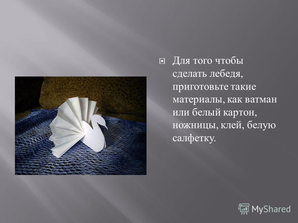Для того чтобы сделать лебедя, приготовьте такие материалы, как ватман или белый картон, ножницы, клей, белую салфетку.