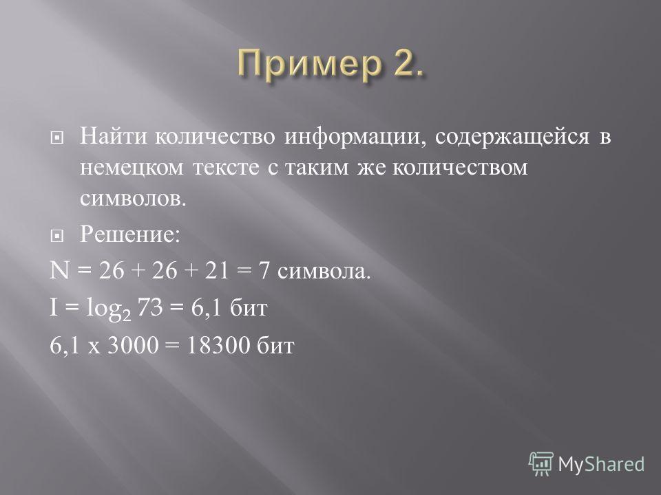 Найти количество информации, содержащейся в немецком тексте с таким же количеством символов. Решение : N = 26 + 26 + 21 = 7 символа. I = log 2 73 = 6,1 бит 6,1 х 3000 = 18300 бит