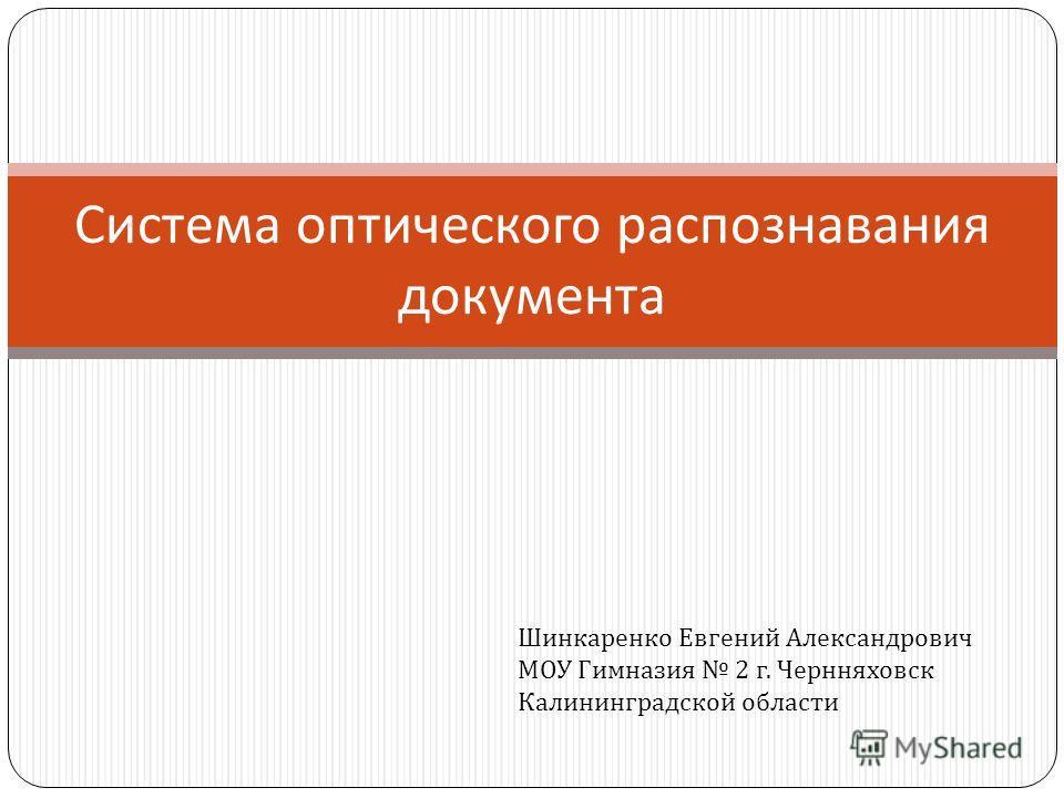 Система оптического распознавания документа Шинкаренко Евгений Александрович МОУ Гимназия 2 г. Чернняховск Калининградской области