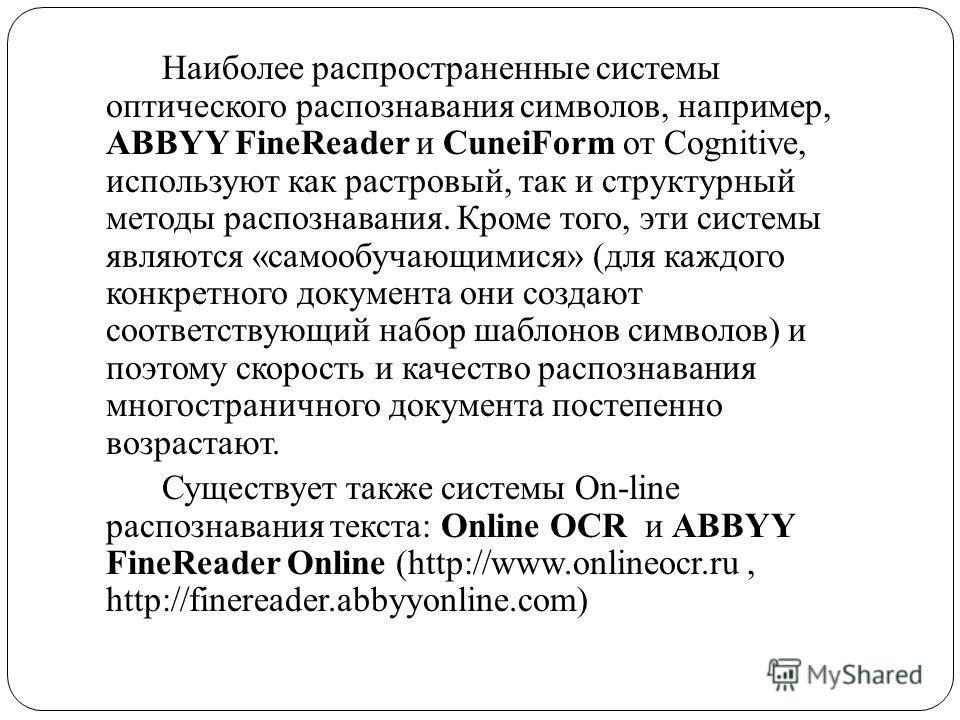 Наиболее распространенные системы оптического распознавания символов, например, ABBYY FineReader и CuneiForm от Cognitive, используют как растровый, так и структурный методы распознавания. Кроме того, эти системы являются «самообучающимися» (для кажд