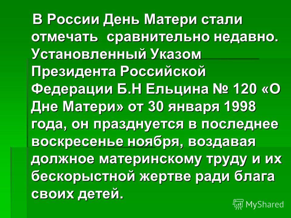 В России День Матери стали отмечать сравнительно недавно. Установленный Указом Президента Российской Федерации Б.Н Ельцина 120 «О Дне Матери» от 30 января 1998 года, он празднуется в последнее воскресенье ноября, воздавая должное материнскому труду и