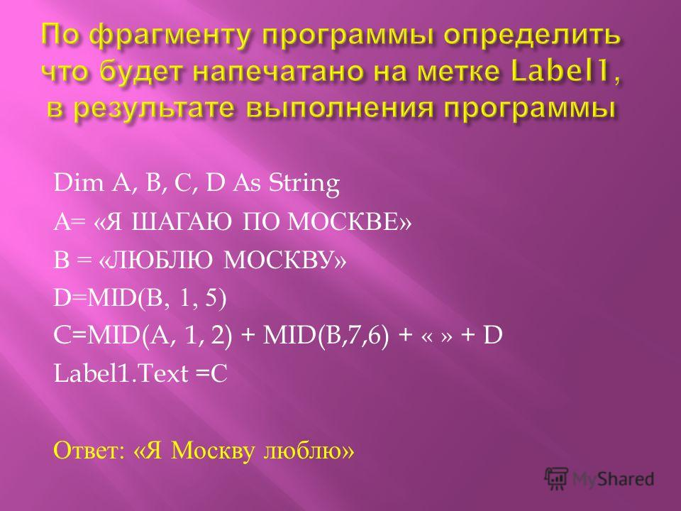 Dim A, B, С, D А s String A= « Я ШАГАЮ ПО МОСКВЕ » В = « ЛЮБЛЮ МОСКВУ » D=MID(B, 1, 5) C=MID(A, 1, 2) + MID(B,7,6) + « » + D Label1.Text = С Ответ : « Я Москву люблю »