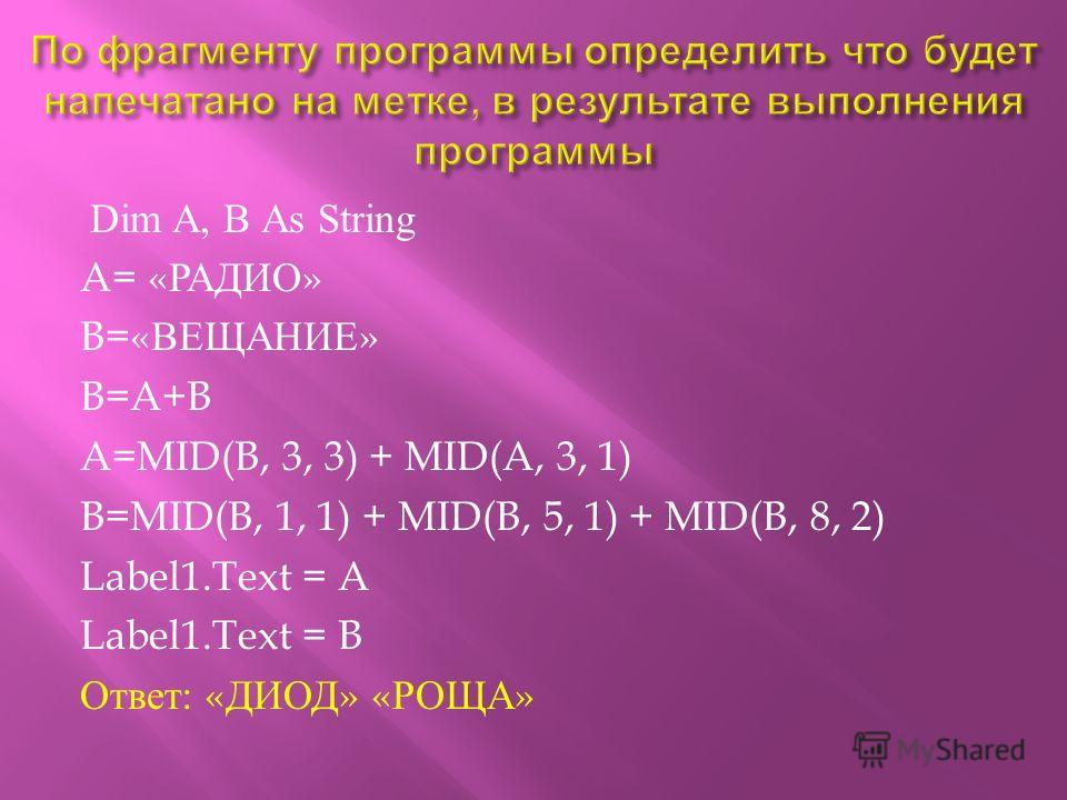 Dim A, B А s String A= « РАДИО » B=« ВЕЩАНИЕ » B=A+B A=MID(B, 3, 3) + MID(A, 3, 1) B=MID(B, 1, 1) + MID(B, 5, 1) + MID(B, 8, 2) Label1.Text = A Label1.Text = B Ответ : « ДИОД » « РОЩА »