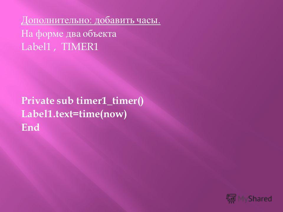Дополнительно : добавить часы. На форме два объекта Label1, TIMER1 Private sub timer1_timer() Label1.text=time(now) End