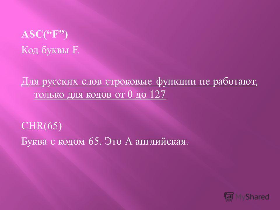 ASC(F) Код буквы F. Для русских слов строковые функции не работают, только для кодов от 0 до 127 CHR(65) Буква с кодом 65. Это А английская.
