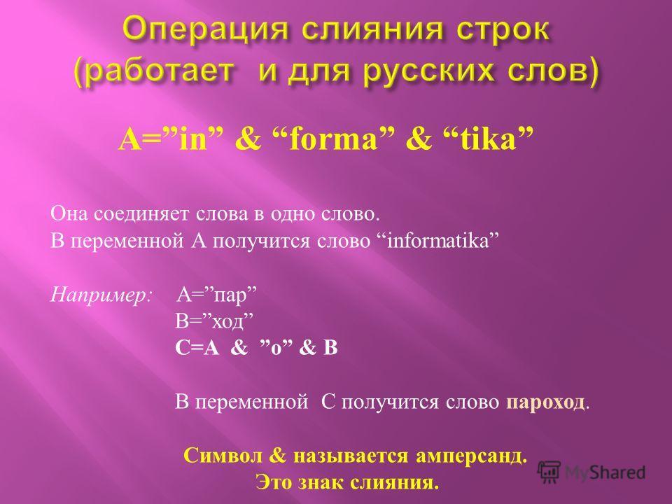 A=in & forma & tika Она соединяет слова в одно слово. В переменной А получится слово informatika Например : A= пар В = ход C=A & о & B В переменной С получится слово пароход. Символ & называется амперсанд. Это знак слияния.