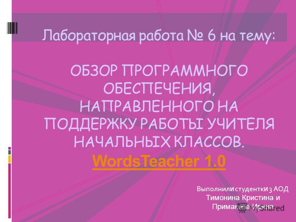 Лабораторная работа 6 на тему: ОБЗОР ПРОГРАММНОГО ОБЕСПЕЧЕНИЯ, НАПРАВЛЕННОГО НА ПОДДЕРЖКУ РАБОТЫ УЧИТЕЛЯ НАЧАЛЬНЫХ КЛАССОВ. WordsTeacher 1.0 WordsTeacher 1.0 Выполнил и студентк и 3 АОД Тимонина Кристина и Примакова Ирина