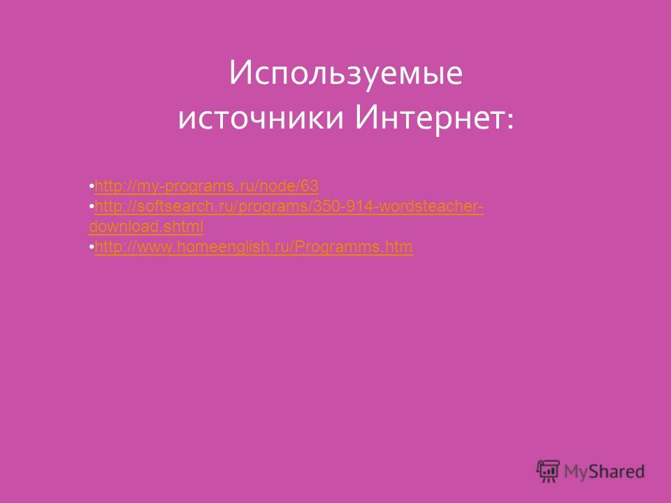 Используемые источники Интернет: http://my-programs.ru/node/63 http://softsearch.ru/programs/350-914-wordsteacher- download.shtmlhttp://softsearch.ru/programs/350-914-wordsteacher- download.shtml http://www.homeenglish.ru/Programms.htm